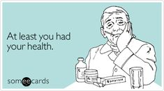 At least you had your health.