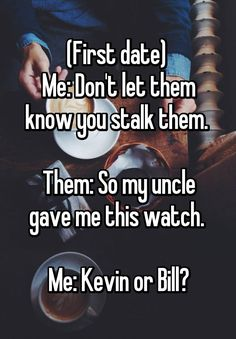 """(First date)  Me: Don't let them know you stalk them.   Them: So my uncle gave me this watch.   Me: Kevin or Bill?"""