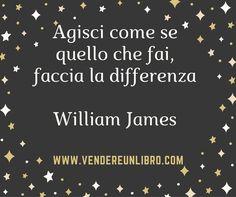 """""""Agisci come se quello che fai faccia la differenza"""" (William James)"""