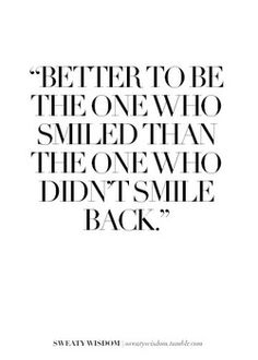 Definitely a philosophy I've come to love... The more you do it, the less deterring the individuals who don't smile back become.