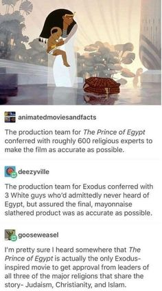 That's because Prince of Egypt is an amazing, well researched movie. That's because Prince of Egypt is an amazing, well researched movie. Tumblr Stuff, Tumblr Posts, Disney And Dreamworks, Disney Pixar, Funny Disney, Movies Showing, Movies And Tv Shows, Prince Of Egypt, Fandoms