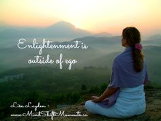 Enlightenment is outside of ego. - Lisa Layden www.MindShiftMoments.ca