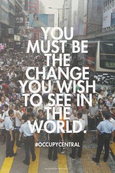 You must be the change you wish to see in the world. - #occupycentral | Lily made this with Spoken.ly