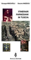 Itinerari Farnesiani in Tuscia - di Giuseppe Moscatelli e Giacomo Mazzuoli - Annulli Editore
