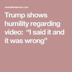 "Trump shows humility regarding video:  ""I said it and it was wrong"""