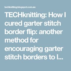 TECHknitting: How I cured garter stitch border flip: another method for encouraging garter stitch borders to lay flat