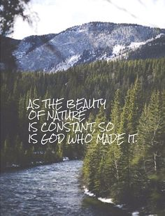 God is constant + His love for you is just and shown in multitudes of ways; through the peaks of the mountains, streams of the rivers, even down to the sounds of birds. We are reminded by His unchanging grace and mercy for us daily. Reminiscence in the beauty of God's constant love for us, today! Be happy and be glad in it.