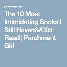 The 10 Most Intimidating Books I Still Haven't Read | Parchment Girl