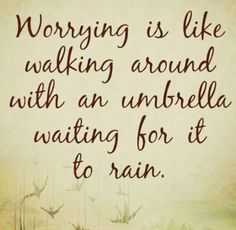 When we worry about things that haven't happened, we waste our energy!!