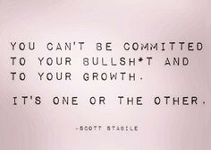 You can't be committed to your bullshit and to your growth. It's one or the other.