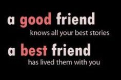 A good friend knows all your best stories, a best friend has lived them with you