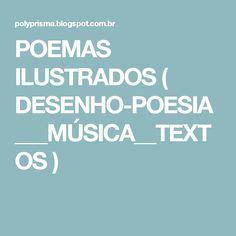 POEMAS ILUSTRADOS ( DESENHO-POESIA___MÚSICA__TEXTOS )