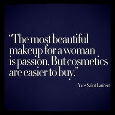"""The most beautiful makeup for a woman is passion. But cosmetics are easier to buy."" - Yves Saint Laurent 