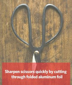 Need to sharpen your scissors? Cut through folded aluminum foil.