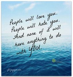 People will love you.  People will hate you.  And none of that will have anything to do with YOU. Let it go.
