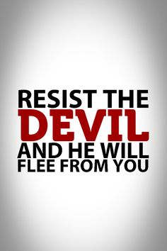 """""""Submit yourselves, then, to God. Resist the devil, and he will flee from you."""" James 4:7"""