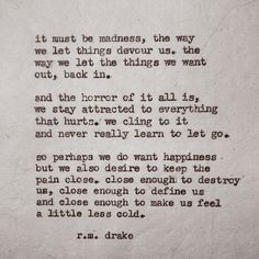 R.M. Drake~~~So very true. You always want what you don't or can't have. And when a lifetime of pain and sorrow of always failing at love or a relationship...pain is what feels normal. It's all I have ever felt.