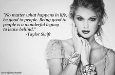 """No matter what happens in life, be good to people. Being good to people is a wonderful legacy to leave behind."" ~ Taylor Swift"