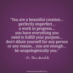 """""""You are a beautiful creation... perfectly imperfect... a work in progress... you have everything you need to fulfill your purpose... don't dilute yourself for any person or any reason... you are enough... be unapologetically you."""" - Steve Maraboli #quote"""