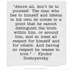 """Above all, don't lie to yourself. The man who lies to himself and listens to his own lie comes to a point that he cannot distinguish the truth within him, or around him, and so loses all respect for himself and for others. And having no respect he ceases to love."" ~ Fyodor Dostoyevsky"
