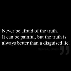 Never be afraid of the truth. It can be painful, but the truth is always better than a disguised lie.