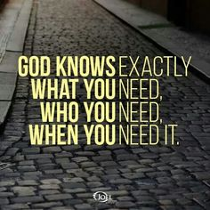 GOD KNOWS exactly WHAT YOU need, WHO YOU need, and WHEN YOU need it.