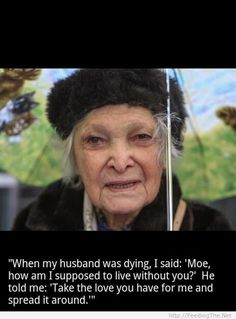"""""""When my husband was dying, I said: 'Moe, how am I supposed to live without you?' He told me, 'Take that love you have for me and spread it around.'"""" Faith In Humanity Restored - 23 Pics Great Quotes, Me Quotes, Inspirational Quotes, Godly Quotes, Quotable Quotes, Motivational Quotes, Humans Of New York, Faith In Humanity Restored, Beautiful Words"""