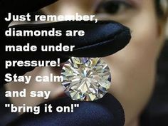 """Just remember, diamonds are made under pressure! Stay calm and say, """"bring it on!"""""""