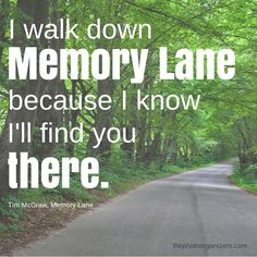 I walk down memory lane because I know I'll find you there. ~ Tim McGraw #quote