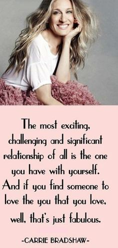 The most challenging and significant relationship of all is the one you have with yourself. And if you find someone to love the you that YOU love, well, that's just fabulous.~ carrie bradshaw quote from sex and the city.     ALSO CHECK MY LOVE AND FRIENDSHIP BOARD FOR MORE QUOTES.