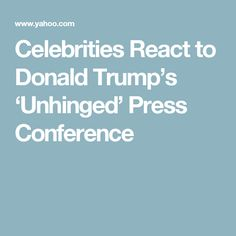 Celebrities React to Donald Trump's 'Unhinged' Press Conference