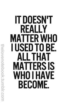 It doesn't really matter who I used to be. All that matters is who I have become.