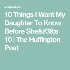 10 Things I Want My Daughter To Know Before She's 10 | The Huffington Post