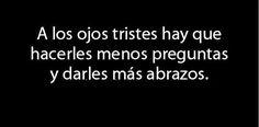 """""""A los ojos tristes hay que hacerles menos preguntas y darles más abrazos."""" #love #amor #frasesDeAmor http://www.unpedacitodecielo.com/frases-de-amor/"""
