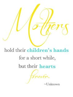 Mothers hold their children's hands for a short while, but their hearts forever. - 20+ Mother's Day QuotesE