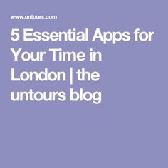 5 Essential Apps for Your Time in London   the untours blog