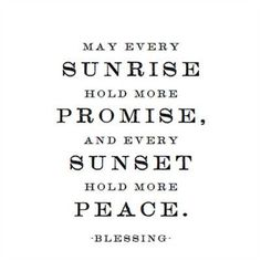 May every sunrise hold more promise. And every sunset hold more peace.