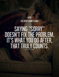 So very true. It's not about the words. it's about putting the words into action. And I just don't see the action :( Great Quotes, Quotes To Live By, Me Quotes, Inspirational Quotes, Saying Sorry Quotes, Quotes Amor, The Words, Gentlemens Guide, Gentleman Quotes