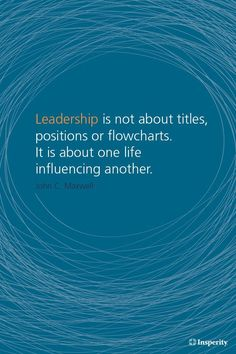 """""""Leadership is not about titles, positions or flowcharts. It is about one life influencing another."""" ~ John C. Maxwell"""