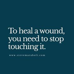 To heal a wound, you need to stop touching it.