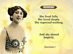 She lived fully. She loved deeply. She regretted nothing. And she shined brightly. - Queenisms™