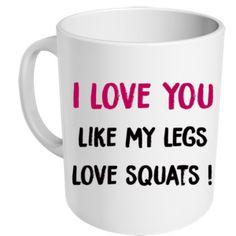 """mug """"I love you like my legs love squats"""" - MUG ME"""