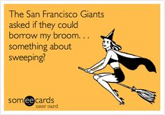 Funny Sports Ecard: The San Francisco Giants asked if they could borrow my broom. . . something about sweeping?