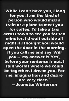 While I can't have you, I long for you. I am the kind of person who would miss a train or a plane to meet you for coffee. I'd take a taxi across town to see you for ten minutes. I'd wait outside all night if I thought you would open the door in the morning. If you call me and say 'Will you…' my answer is 'Yes', before your sentence is out. I spin worlds where we could be together. I dream you. For me, imagination and desire are very close. — Jeanette Winterson
