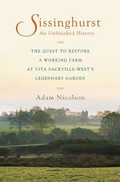 Sissinghurst: An Unfinished History: A Quest to Restore a Working Farm at Vita Sackville-West's Legendary Garden by Adam Nicolson
