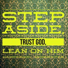 Step aside, trust God, and lean on him! Trust in the Lord with all your heart, and lean not on your own understanding. In all your ways acknowledge him, and he shall direct your paths. Proverbs 3:5-6