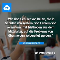 """""""Wir sind Schüler von heute, die in Schulen von gestern, von Lehrern von vorgestern, mit Methoden aus dem Mittelalter, auf die Probleme von übermorgen vorbereitet werden."""" - Dr. Peter Pauling"""