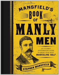 Mansfield's Book of Manly Men: An Utterly Invigorating Guide to Being Your Most Masculine Self by Stephen Mansfield,http://www.amazon.com/dp/1595553738/ref=cm_sw_r_pi_dp_41LFtb03SHADR13K