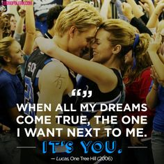 When all my dreams come true, the one I want next to me. It's you. - Lucas to Peyton, One Tree Hill