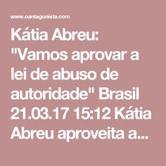 """Kátia Abreu: """"Vamos aprovar a lei de abuso de autoridade""""  Brasil 21.03.17 15:12 Kátia Abreu aproveita as críticas à PF para defender o projeto preferido de Renan Calheiros.  """"Vamos aprovar, sim, a lei de abuso de autoridade, doa a quem doer. Não é só para juiz, é para todos aqueles que afrontam e que se julgam estrelas, acima do bem e do mal."""""""